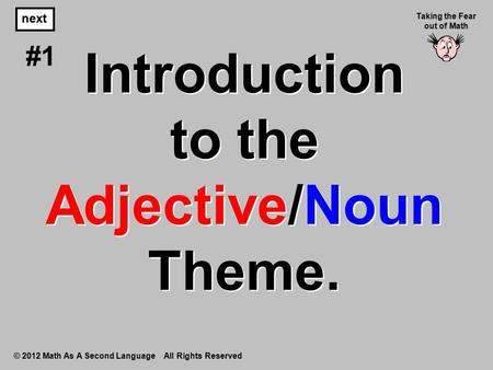 Introduction to the Adjective/Noun Theme. © 2012 Math As A Second Language All Rights Reserved next #1 Taking the Fear out of Math.