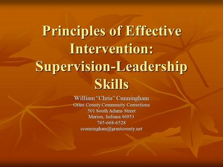 "Principles of Effective Intervention: Supervision-Leadership Skills William ""Chris"" Cunningham Grant County Community Corrections 501 South Adams Street."