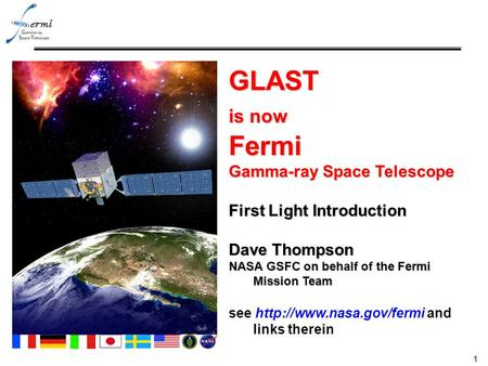 1 GLAST is now Fermi Gamma-ray Space Telescope First Light Introduction Dave Thompson NASA GSFC on behalf of the Fermi Mission Team see