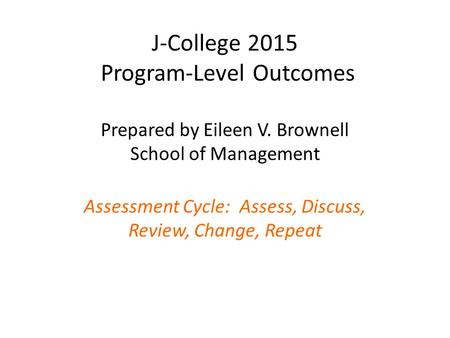 J-College 2015 Program-Level Outcomes Prepared by Eileen V. Brownell School of Management Assessment Cycle: Assess, Discuss, Review, Change, Repeat.