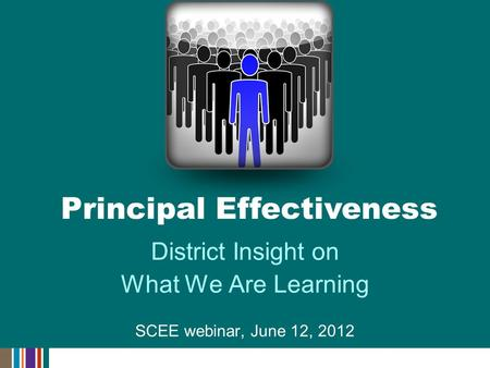 District Insight on What We Are Learning SCEE webinar, June 12, 2012 Principal Effectiveness.