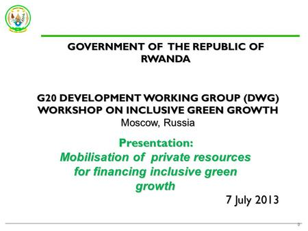 7 July 2013 0 GOVERNMENT OF THE REPUBLIC OF RWANDA G20 DEVELOPMENT WORKING GROUP (DWG) WORKSHOP ON INCLUSIVE GREEN GROWTH Moscow, Russia Presentation: