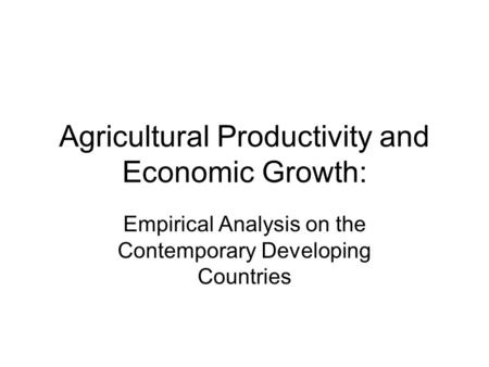 Agricultural Productivity and Economic Growth: Empirical Analysis on the Contemporary Developing Countries.