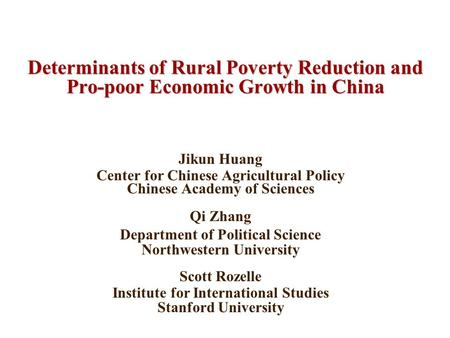 Determinants of Rural Poverty Reduction and Pro-poor Economic Growth in China Jikun Huang Center for Chinese Agricultural Policy Chinese Academy of Sciences.
