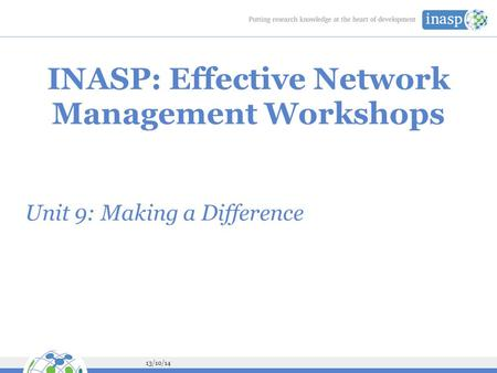 13/10/14 INASP: Effective Network Management Workshops Unit 9: Making a Difference.