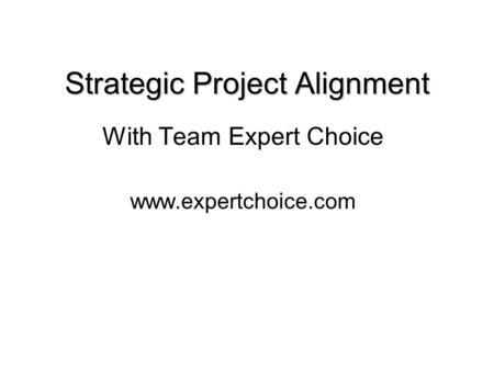 Strategic Project Alignment With Team Expert Choice www.expertchoice.com.