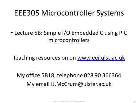 EEE305 Microcontroller Systems Lecture 5B: Simple I/O Embedded C using PIC microcontrollers Teaching resources on on www.eej.ulst.ac.ukwww.eej.ulst.ac.uk.