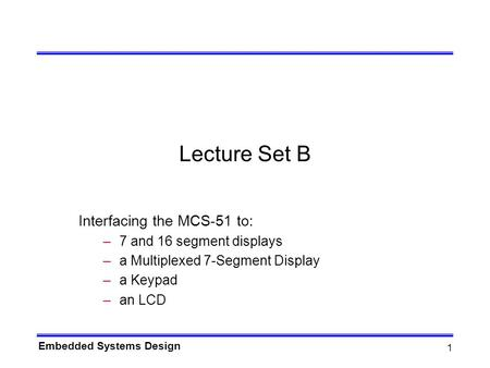 Embedded Systems Design 1 Lecture Set B Interfacing the MCS-51 to: –7 and 16 segment displays –a Multiplexed 7-Segment Display –a Keypad –an LCD.