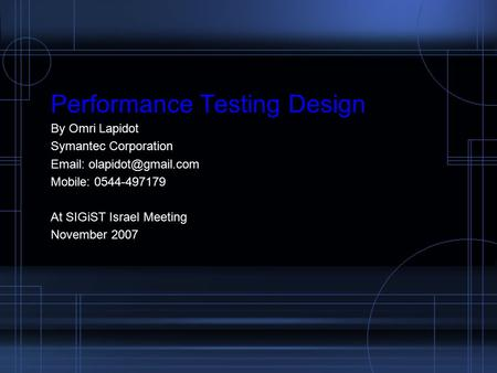 Performance Testing Design By Omri Lapidot Symantec Corporation   Mobile: 0544-497179 At SIGiST Israel Meeting November 2007.