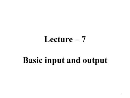 Lecture – 7 Basic input and output