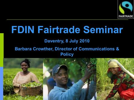 FDIN Fairtrade Seminar Daventry, 8 July 2010 Barbara Crowther, Director of Communications & Policy.