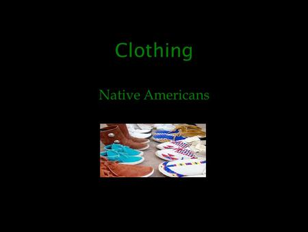 Clothing Native Americans. Did you know… Everybody's clothes were hand made and they would tan them so there clothes did not rot.