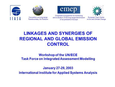 LINKAGES AND SYNERGIES OF REGIONAL AND GLOBAL EMISSION CONTROL Workshop of the UN/ECE Task Force on Integrated Assessment Modelling January 27-29, 2003.