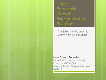Linear Economic Growth, Exponential Air Pollution Sean Edward Paquette Rensselaer Polytechnic Institute Course: MANE-6960H01 Professor: Ernesto Gutierrez-Miravete,