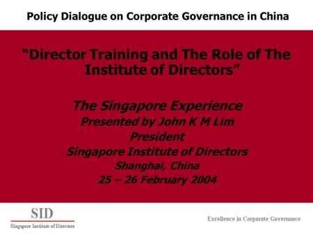 """Director Training and The Role of The Institute of Directors"" The Singapore Experience Presented by John K M Lim President Singapore Institute of Directors."