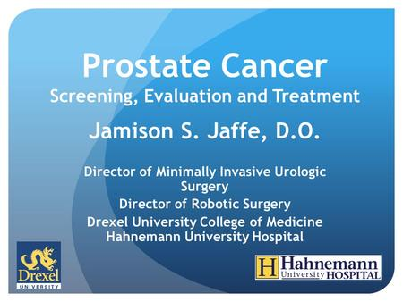 Prostate Cancer Screening, Evaluation and Treatment Jamison S. Jaffe, D.O. Director of Minimally Invasive Urologic Surgery Director of Robotic Surgery.