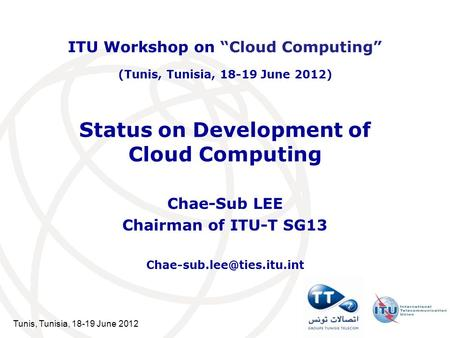 Tunis, Tunisia, 18-19 June 2012 Status on Development of Cloud Computing Chae-Sub LEE Chairman of ITU-T SG13 ITU Workshop on.