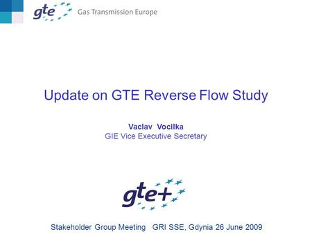 Update on GTE Reverse Flow Study Vaclav Vocilka GIE Vice Executive Secretary Stakeholder Group Meeting GRI SSE, Gdynia 26 June 2009.