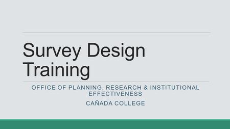 Survey Design Training OFFICE OF PLANNING, RESEARCH & INSTITUTIONAL EFFECTIVENESS CAÑADA COLLEGE.
