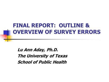 FINAL REPORT: OUTLINE & OVERVIEW OF SURVEY ERRORS Lu Ann Aday, Ph.D. The University of Texas School of Public Health.