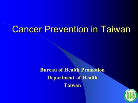 Cancer Prevention in Taiwan Bureau of Health Promotion Department of Health Taiwan.