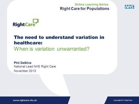 Copyright 2011 Right Care The need to understand variation in healthcare: When is variation unwarranted? Phil DaSilva National Lead NHS Right Care November.