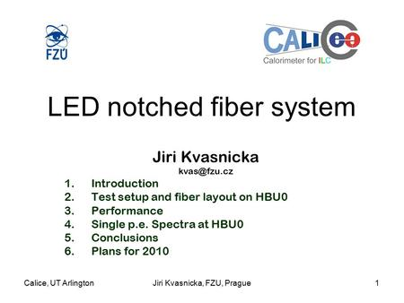Calice, UT ArlingtonJiri Kvasnicka, FZU, Prague1 LED notched fiber system Jiri Kvasnicka 1.Introduction 2.Test setup and fiber layout on HBU0.