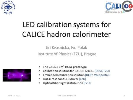 LED calibration systems for CALICE hadron calorimeter Jiri Kvasnicka, Ivo Polak Institute of Physics (FZU), Prague June 11, 2011TIPP 2011, Kvasnicka1 The.
