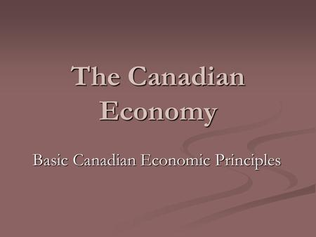 The Canadian Economy Basic Canadian Economic Principles.