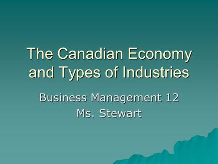 The Canadian Economy and Types of Industries Business Management 12 Ms. Stewart.