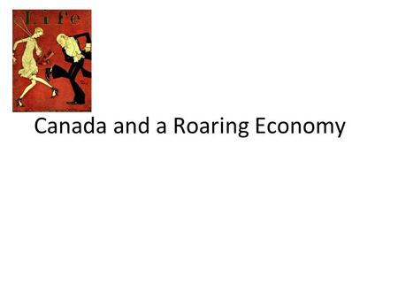 Canada and a Roaring Economy. Overview The Roaring Twenties saw boom times in Canada. Unemployment was low; earnings for individuals and companies were.