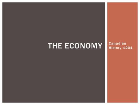 Canadian History 1201 THE ECONOMY.  Natural Resources and Foreign Trade were important parts of Canada's economy  There was a shift to include a stronger.