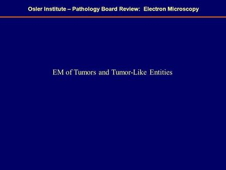 Osler Institute – Pathology Board Review: Electron Microscopy EM of Tumors and Tumor-Like Entities.