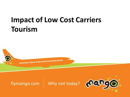 Impact of Low Cost Carriers Tourism. Fundamentals of Low Cost Aviation Simplicity reduces cost Uniformity and consistency drives operating efficiencies.