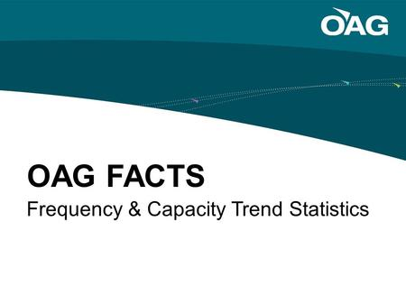 Frequency & Capacity Trend Statistics OAG FACTS. Frequency Data Tab FACTS Frequency & Capacity Trend Statistics OAG FACTS includes eight interactive graphs.