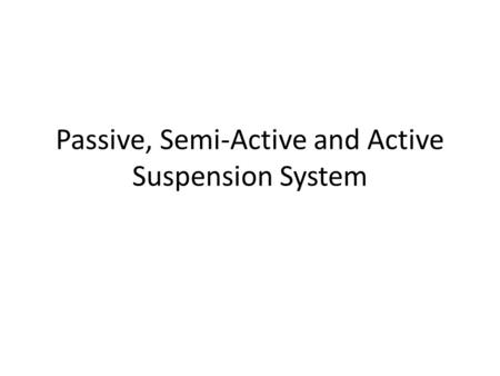 Passive, Semi-Active and Active Suspension System.