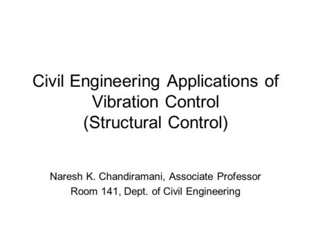 Civil Engineering Applications of Vibration Control (Structural Control) Naresh K. Chandiramani, Associate Professor Room 141, Dept. of Civil Engineering.