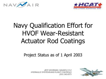 JEFF MOORMAN, NAVAIR 4.3.5.2 HYDRAULIC SYSTEMS AND FLIGHT CONTROLS (301) 342-9373 Navy Qualification Effort for HVOF Wear-Resistant Actuator Rod Coatings.