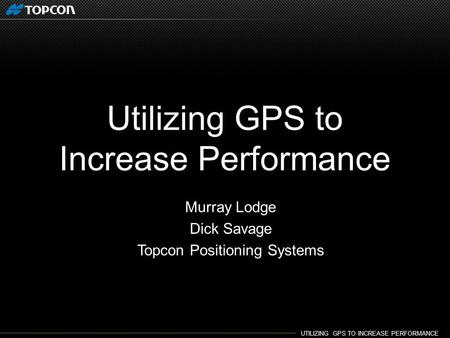 UTILIZING GPS TO INCREASE PERFORMANCE. Utilizing GPS to Increase Performance Murray Lodge Dick Savage Topcon Positioning Systems.