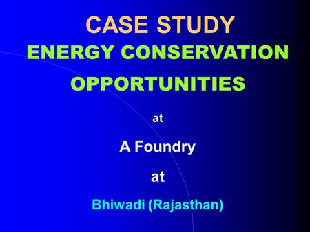 CASE STUDY ENERGY CONSERVATION OPPORTUNITIES at A Foundry at Bhiwadi (Rajasthan)