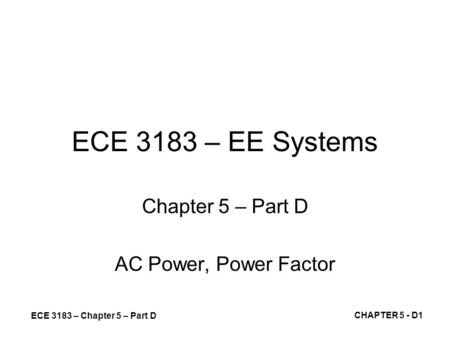 ECE 3183 – Chapter 5 – Part D CHAPTER 5 - D1 ECE 3183 – EE Systems Chapter 5 – Part D AC Power, Power Factor.