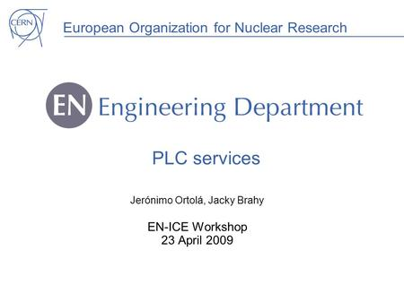 European Organization for Nuclear Research PLC services Jerónimo Ortolá, Jacky Brahy EN-ICE Workshop 23 April 2009.