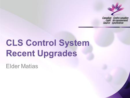 Elder Matias CLS Control System Recent Upgrades. Major Changes Synchrotron Upgrade New Isotope Production Linac EPICS Software –Python EDM –Aquaman –ScienceStudio.
