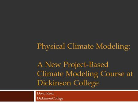 Physical Climate Modeling: A New Project-Based Climate Modeling Course at Dickinson College David Reed Dickinson College.