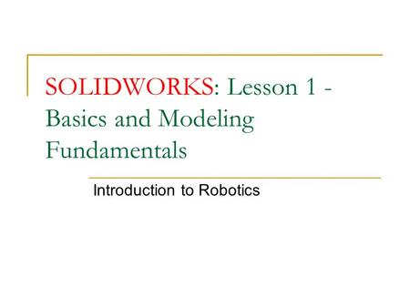 SOLIDWORKS: Lesson 1 - Basics and Modeling Fundamentals Introduction to Robotics.