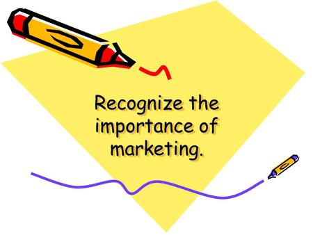 "Recognize the importance of marketing.. ""Marketing is beneficial to consumers because it brings new and improved products to the market, as well as lowering."