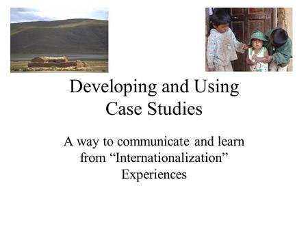 "Developing and Using Case Studies A way to communicate and learn from ""Internationalization"" Experiences."