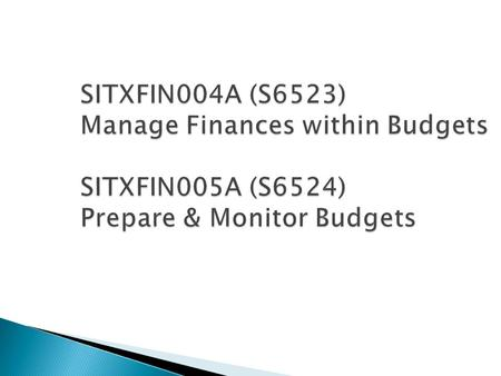 SITXFIN004A (S6523) Manage Finances within Budgets SITXFIN005A (S6524) Prepare & Monitor Budgets SITXFIN004A (S6523) Manage Finances within Budgets SITXFIN005A.