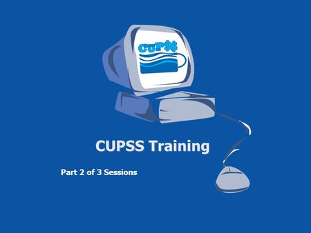 CUPSS Training Part 2 of 3 Sessions. Housekeeping Items Telephone Number for Webinar Support – 1-800-263-6317 To Ask a Question – Type your question in.