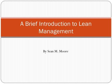 A Brief Introduction to Lean Management By Sean M. Moore.
